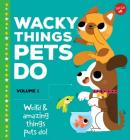 Wacky Things Pets Do--Volume 1: Weird and Amazing Things Pets Do! Cover Image