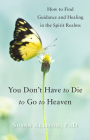 You Don't Have to Die to Go to Heaven: How to Find Guidance and Healing in the Spirit Realms Cover Image