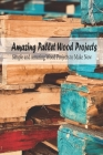 Amazing Pallet Wood Projects: Simple and Amazing Wood Projects to Make Now: Mother's Day Gift 2021, Happy Mother's Day, Gift for Mom Cover Image