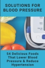Solutions For Blood Pressure: 54 Delicious Foods That Lower Blood Pressure & Reduce Hypertension: Hearty Healthy Recipes Book Cover Image