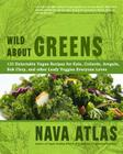 Wild about Greens: 125 Delectable Vegan Recipes for Kale, Collards, Arugula, BOK Choy, and Other Leafy Veggies Everyone Loves Cover Image