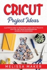 Cricut Project Ideas: Illustrated Guide to Create Many Unique Cricut Projects! With Tips and Tricks for Beginners and Advanced for Design Sp Cover Image