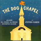 The Dog Chapel: Welcome All Creeds, All Breeds, No Dogmas Allowed Cover Image