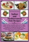 Indian and Mediterranean Fish Recipes: Gain creativity, tastefulness and a perfect weight balance, with these delicious, quick and easy recipes for be Cover Image