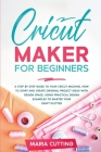 Cricut for Beginners: A Step By Step Guide to Your Cricut Machine. How to Start and Create Original Project Ideas with Design Space, Using P Cover Image