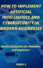 How to Implement Artificial Intelligence and Cybersecurity in Modern Businesses: Basics and Guides for Dummies and Beginners Cover Image