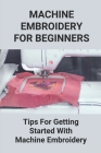 Machine Embroidery For Beginners: Tips For Getting Started With Machine Embroidery: Machine Embroidery Tips Cover Image