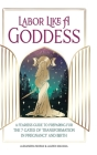 Labor Like a Goddess: A Fearless Guide to Preparing for the 7 Gates of Transformation in Pregnancy and Birth Cover Image