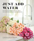 Just Add Water: Easy Techniques and Everyday Ideas for Inspiring Flower Arrangements Cover Image