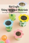 Kid Crafts Using Recycled Materials: Fun Projects For Kids and Good For Environments: Recycled Projects For Kids Cover Image