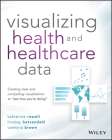 Visualizing Health and Healthcare Data: Creating Clear and Compelling Visualizations to See How You're Doing Cover Image