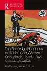 The the Routledge Handbook to Music Under German Occupation, 1938-1945: Propaganda, Myth and Reality Cover Image