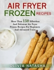 Air Fryer Frozen Recipes: More Than 150 Effortless and Delicious Air Fryer Frozen Recipes for Beginners and Advanced Users Cover Image