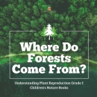 Where Do Forests Come From? - Understanding Plant Reproduction Grade 5 - Children's Nature Books Cover Image