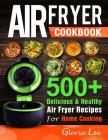 Air Fryer Cookbook: 500+ Delicious & Healthy Air Fryer Recipes For Home Cooking Cover Image