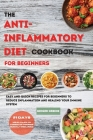 The ANTI-INFLAMMATORY DIET Cookbook for Beginners: Easy And Quick Recipes for Beginners To Reduce Inflammation And Healing Your Immune System. 21 Days Cover Image