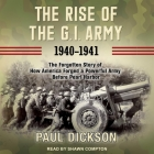 The Rise of the G.I. Army, 1940-1941 Lib/E: The Forgotten Story of How America Forged a Powerful Army Before Pearl Harbor Cover Image