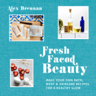 Fresh Faced Beauty: Make Your Own Bath, Body & Haircare Recipes for a Healthy Glow Cover Image