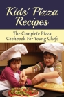 Kids' Pizza Recipes: The Complete Pizza Cookbook For Young Chefs: Easy Homemade Pizza Filling Cover Image