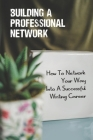 Building A Professional Network: How To Network Your Way Into A Successful Writing Career: Word Of Mouth And Recommendation Cover Image