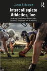 Intercollegiate Athletics, Inc.: How Big-Time College Sports Cheat Students, Taxpayers, and Academics Cover Image