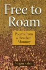 Free to Roam: Poems from a Heathen Mommy Cover Image