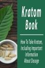 Kratom Book: How To Take Kratom, Including Important Information About Dosage: Kratom Plants Cover Image