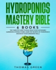 Hydroponics Mastery Bible: 6 BOOKS: The Complete Guide to Easily Build Your Sustainable Gardening System at Home. Learn the Secrets of Hydroponic Cover Image