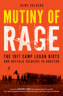 Mutiny of Rage: The 1917 Camp Logan Riots and Buffalo Soldiers in Houston Cover Image