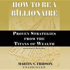 How to Be a Billionaire: Proven Strategies from the Titans of Wealth Cover Image