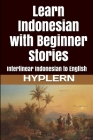 Learn Indonesian with Beginner Stories: Interlinear Indonesian to English Cover Image