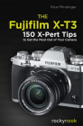 The Fujifilm X-T3: 120 X-Pert Tips to Get the Most Out of Your Camera Cover Image