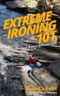 Extreme Ironing 101: A Quick Guide on How to Extreme Iron Step by Step from A to Z Cover Image