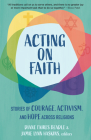 Acting on Faith: Stories of Courage, Activism, and Hope Across Religions Cover Image