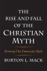 The Rise and Fall of the Christian Myth: Restoring Our Democratic Ideals Cover Image