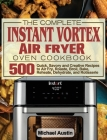 The Complete Instant Vortex Air Fryer Oven Cookbook: 500 Quick, Savory and Creative Recipes to Air Fry, Roaste, Broil, Bake, Reheate, Dehydrate, and R Cover Image