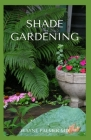 Shade Gardening: How To Plant And Grow A Garden That Lighten Up The Shadow Cover Image