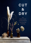 Cut & Dry: The Modern Guide to Dried Flowers from Growing to Styling Cover Image