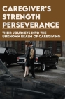 Caregiver's Strength & Perseverance: Their Journeys Into The Unknown Realm Of Caregiving: Caregiver Personal Story Cover Image