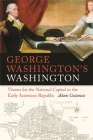 George Washington's Washington: Visions for the National Capital in the Early American Republic (Early American Places #1) Cover Image