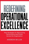 Redefining Operational Excellence: New Strategies for Maximizing Performance and Profits Across the Organization Cover Image