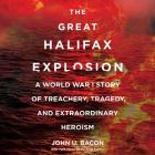The Great Halifax Explosion Lib/E: A World War I Story of Treachery, Tragedy, and Extraordinary Heroism Cover Image