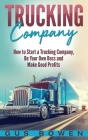 Trucking Company: How to Start a Trucking Company, Be Your Own Boss, and Make Good Profits Cover Image