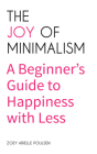 The Joy of Minimalism: A Beginner's Guide to Happiness with Less (Compulsive Behavior, Hoarding, Decluttering, Organizing, Affirmations, Simp Cover Image