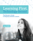 Learning First, Technology Second: The Educator's Guide to Designing Authentic Lessons Cover Image