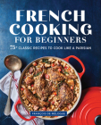 French Cooking for Beginners: 75+ Classic Recipes to Cook Like a Parisian Cover Image