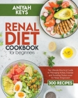 Renal Diet Cookbook for Beginners: The Ultimate Practical Guide to Managing Kidney Disease and Avoiding Dialysis even for Newly Diagnosed Cover Image
