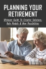 Planning Your Retirement: Ultimate Guide To Creative Solutions, Role Models & New Possibilities: What Is The Best Personal Retirement Plan Cover Image