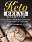 Keto Bread Cookbook: Easy and Healthy Low Carb Gluten Free Recipes to Lose Weight Fast and Feel Years Younger Cover Image