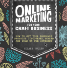 Online Marketing for Your Craft Business: How to Get Your Handmade Products Discovered, Shared and Sold on the Internet Cover Image